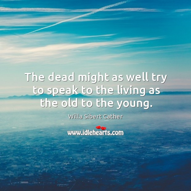The dead might as well try to speak to the living as the old to the young. Image