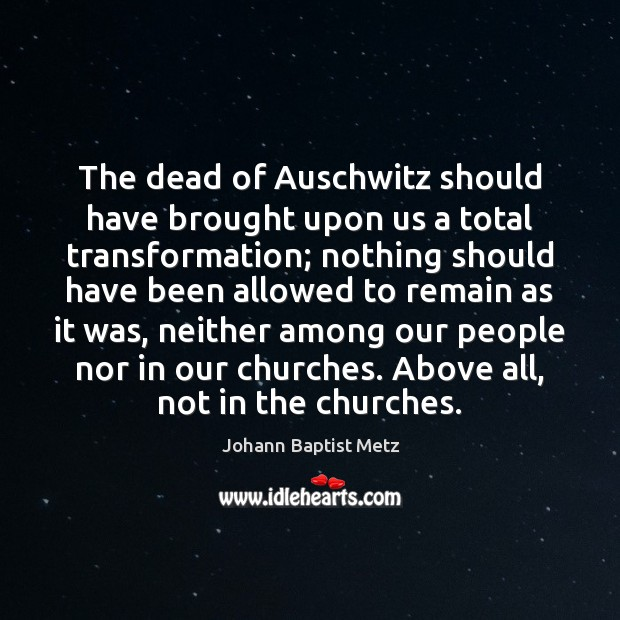 The dead of Auschwitz should have brought upon us a total transformation; Johann Baptist Metz Picture Quote
