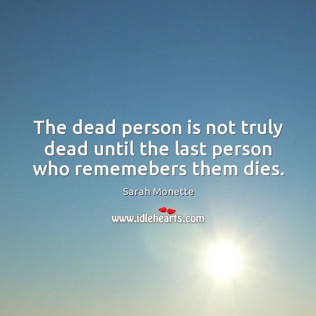 The dead person is not truly dead until the last person who rememebers them dies. Image