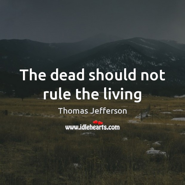 The dead should not rule the living Thomas Jefferson Picture Quote