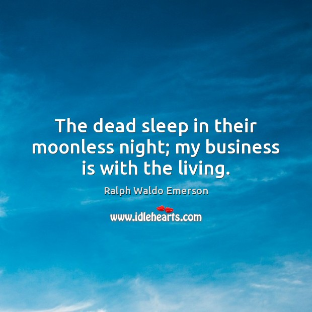 The dead sleep in their moonless night; my business is with the living. Ralph Waldo Emerson Picture Quote