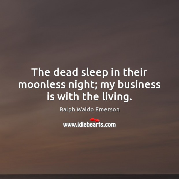 The dead sleep in their moonless night; my business is with the living. Image