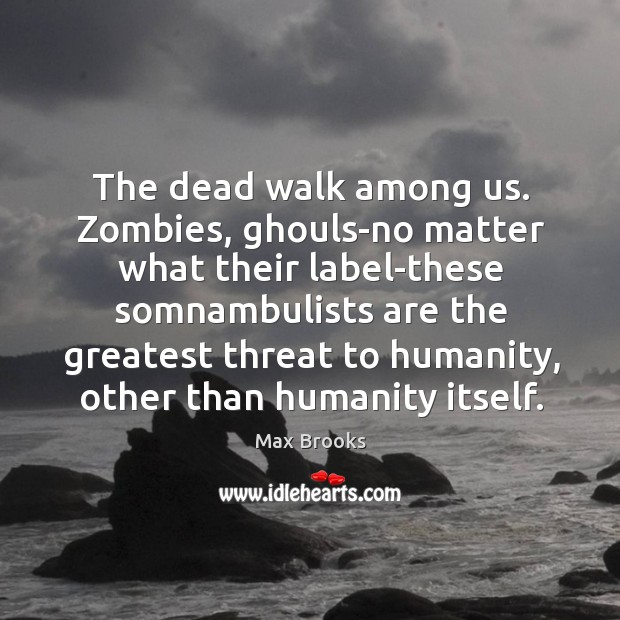 The dead walk among us. Zombies, ghouls-no matter what their label-these somnambulists Max Brooks Picture Quote