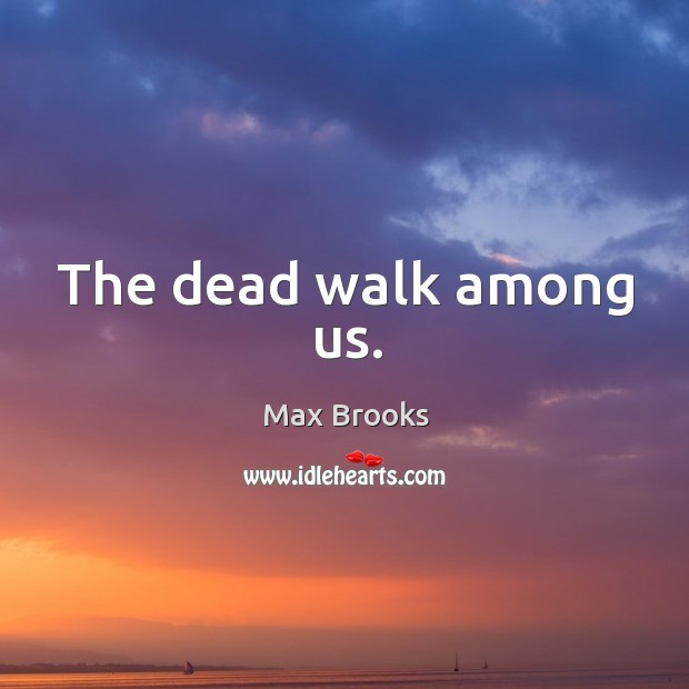 The dead walk among us. Max Brooks Picture Quote