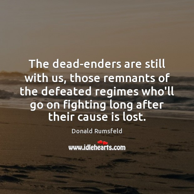 The dead-enders are still with us, those remnants of the defeated regimes Image