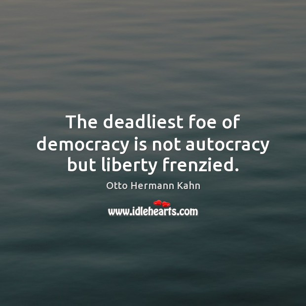 Image, The deadliest foe of democracy is not autocracy but liberty frenzied.