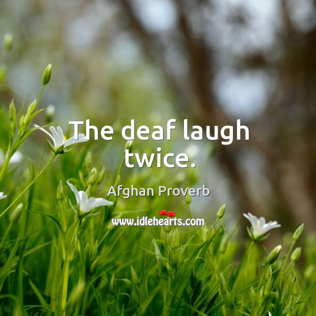 The deaf laugh twice. Afghan Proverbs Image