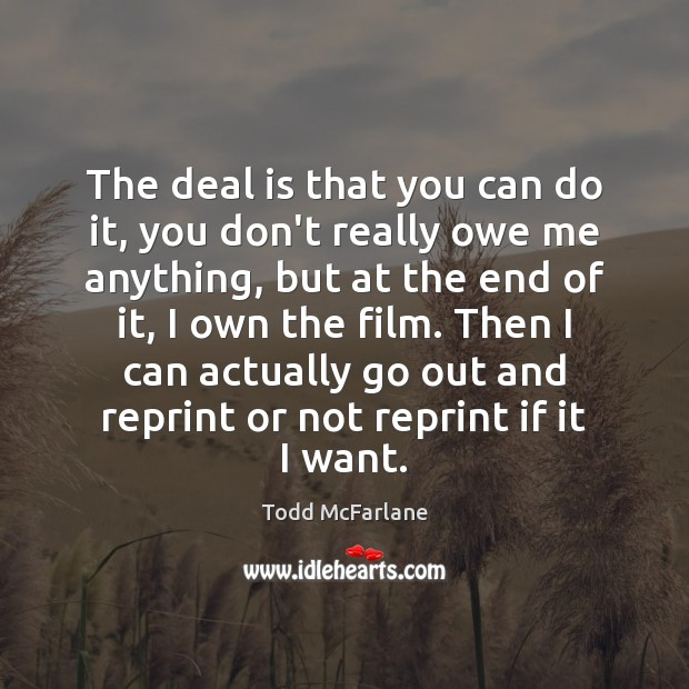 The deal is that you can do it, you don't really owe Todd McFarlane Picture Quote