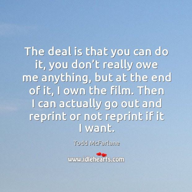 The deal is that you can do it, you don't really owe me anything, but at the end of it, I own the film. Todd McFarlane Picture Quote
