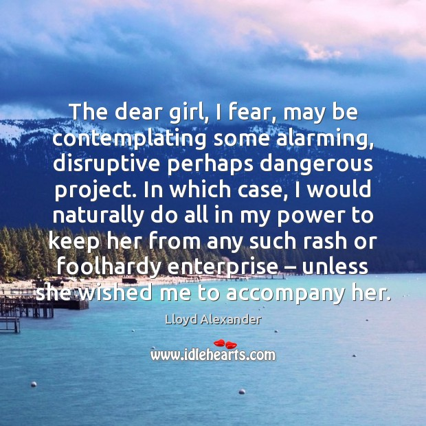 The dear girl, I fear, may be contemplating some alarming, disruptive perhaps Lloyd Alexander Picture Quote