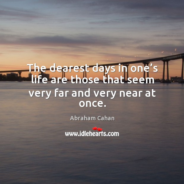 The dearest days in one's life are those that seem very far and very near at once. Image