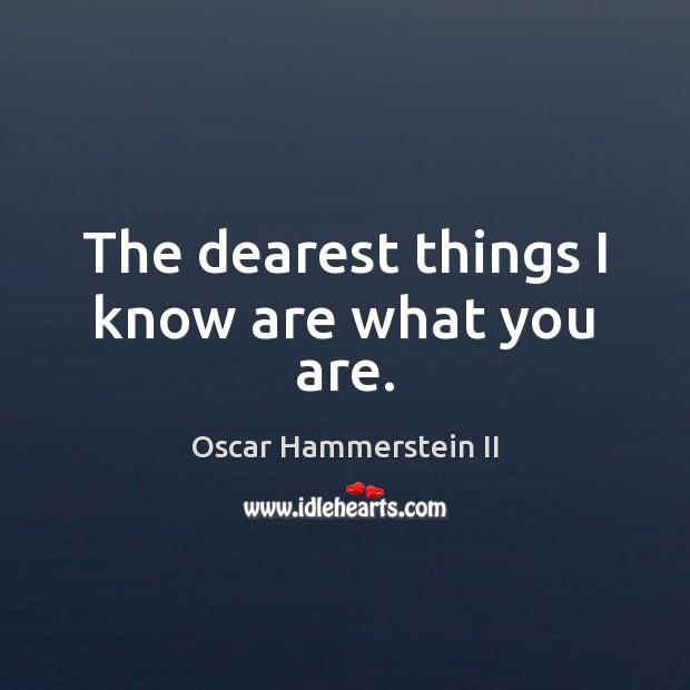 The dearest things I know are what you are. Oscar Hammerstein II Picture Quote