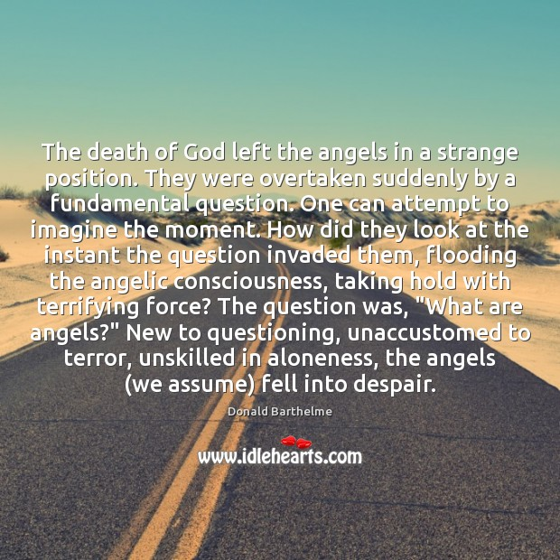 The death of God left the angels in a strange position. They Donald Barthelme Picture Quote