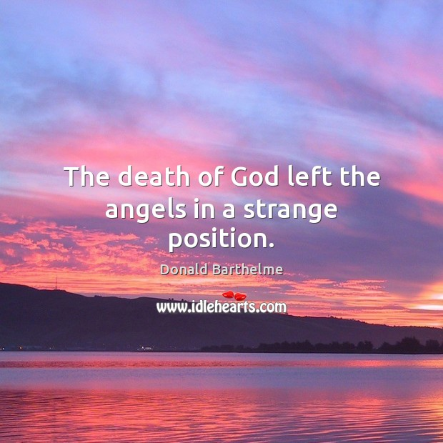 The death of God left the angels in a strange position. Donald Barthelme Picture Quote