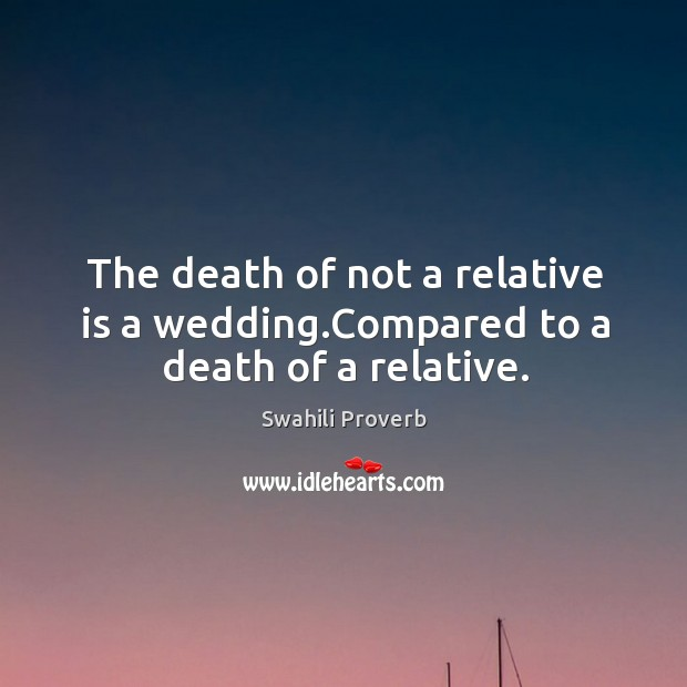 Image, The death of not a relative is a wedding.compared to a death of a relative.