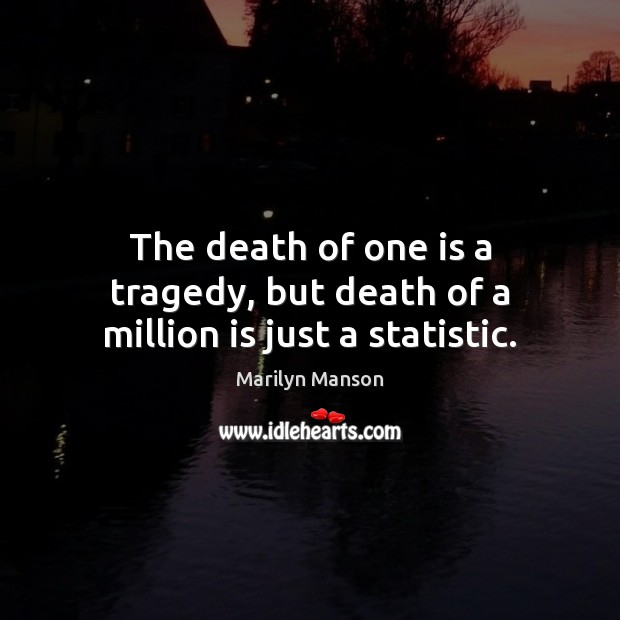 Image, The death of one is a tragedy, but death of a million is just a statistic.