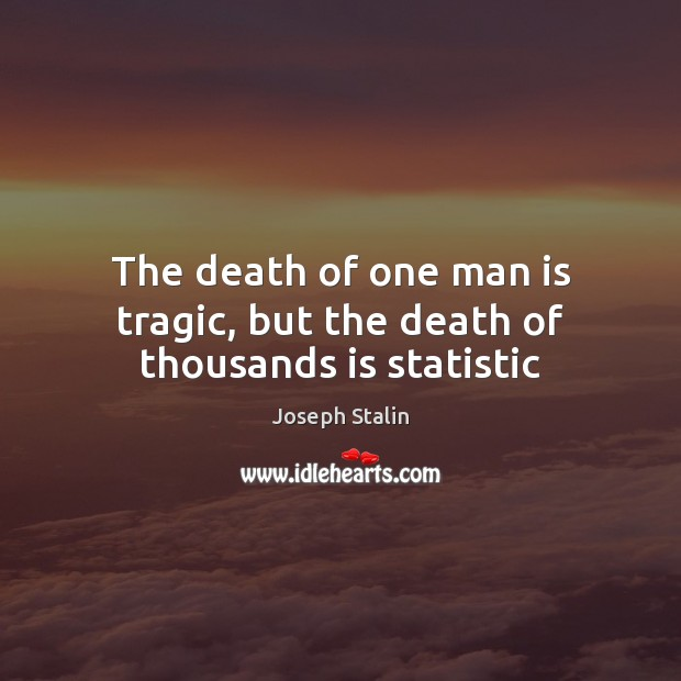 The death of one man is tragic, but the death of thousands is statistic Image