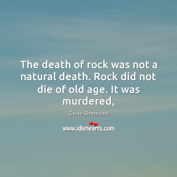 The death of rock was not a natural death. Rock did not die of old age. It was murdered, Gene Simmons Picture Quote