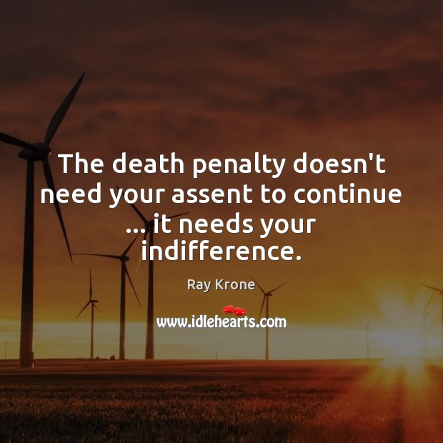 The death penalty doesn't need your assent to continue … it needs your indifference. Image