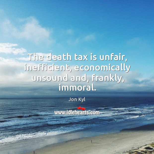 The death tax is unfair, inefficient, economically unsound and, frankly, immoral. Tax Quotes Image