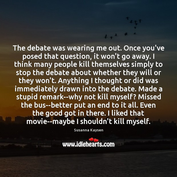 The debate was wearing me out. Once you've posed that question, it Susanna Kaysen Picture Quote