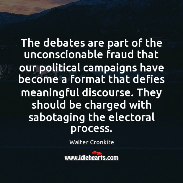 The debates are part of the unconscionable fraud that our political campaigns Walter Cronkite Picture Quote