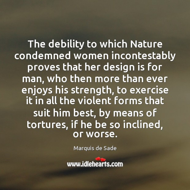 The debility to which Nature condemned women incontestably proves that her design Marquis de Sade Picture Quote