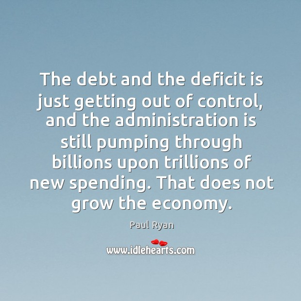 Image, The debt and the deficit is just getting out of control, and the administration is