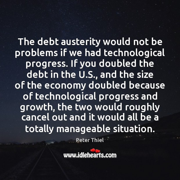 The debt austerity would not be problems if we had technological progress. Peter Thiel Picture Quote