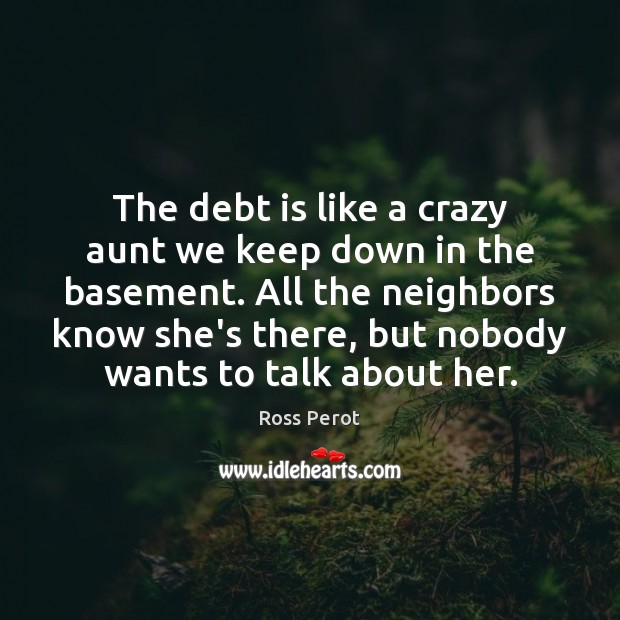 The debt is like a crazy aunt we keep down in the Ross Perot Picture Quote