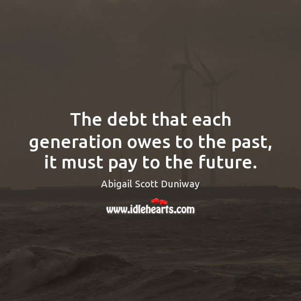 Image, The debt that each generation owes to the past, it must pay to the future.