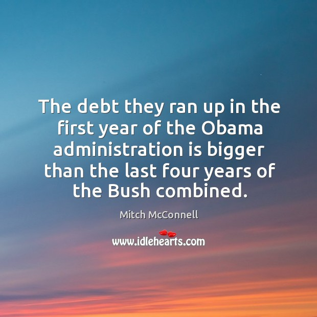 The debt they ran up in the first year of the obama administration is bigger than the last four years of the bush combined. Mitch McConnell Picture Quote