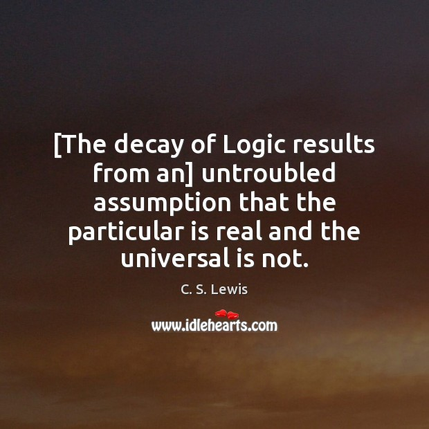 Image, [The decay of Logic results from an] untroubled assumption that the particular