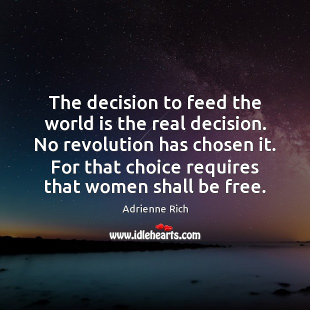 The decision to feed the world is the real decision. No revolution Adrienne Rich Picture Quote