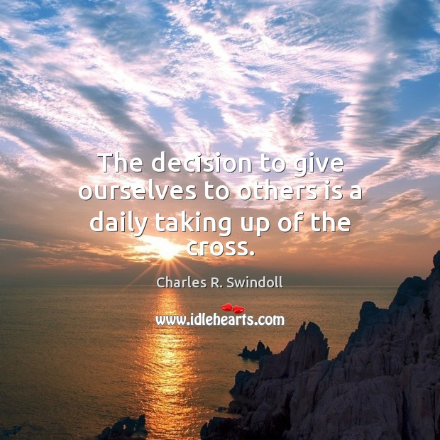 The decision to give ourselves to others is a daily taking up of the cross. Image