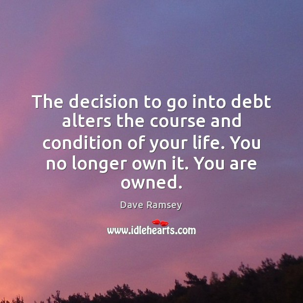 The decision to go into debt alters the course and condition of Dave Ramsey Picture Quote