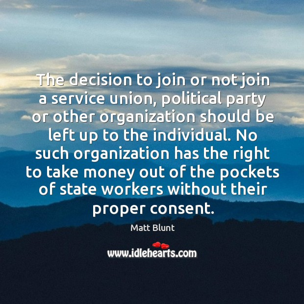 The decision to join or not join a service union, political party or other organization Matt Blunt Picture Quote