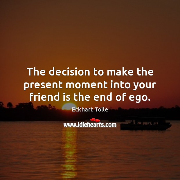 Image about The decision to make the present moment into your friend is the end of ego.