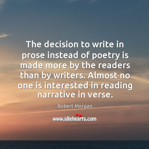 The decision to write in prose instead of poetry is made more by the readers than by writers. Robert Morgan Picture Quote
