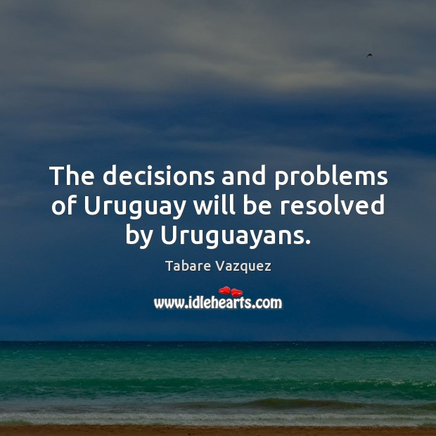 The decisions and problems of Uruguay will be resolved by Uruguayans. Image