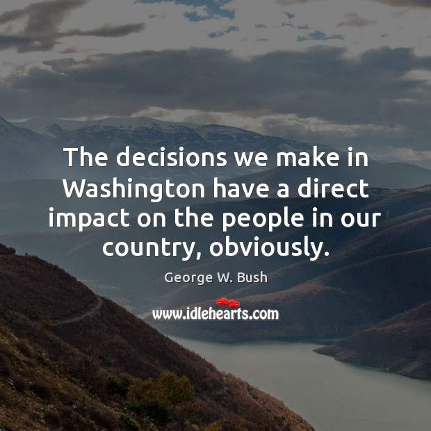 The decisions we make in Washington have a direct impact on the George W. Bush Picture Quote