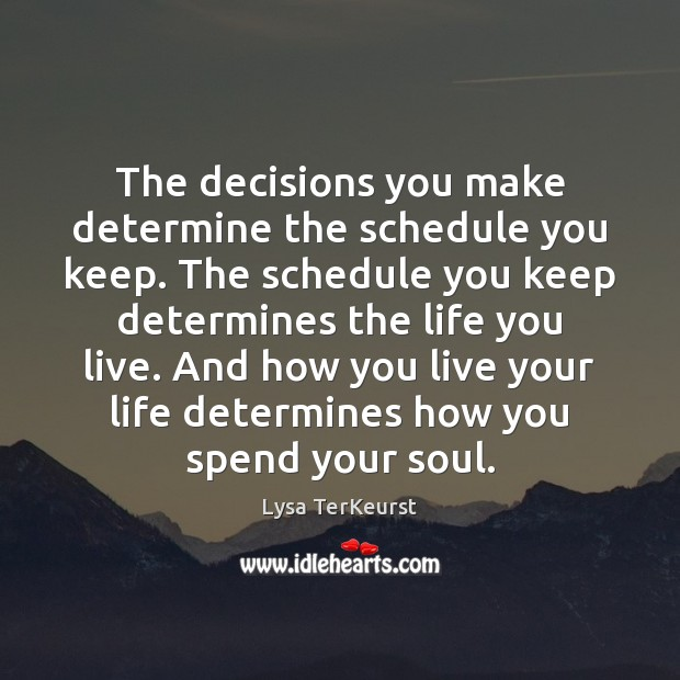 The decisions you make determine the schedule you keep. The schedule you Life You Live Quotes Image
