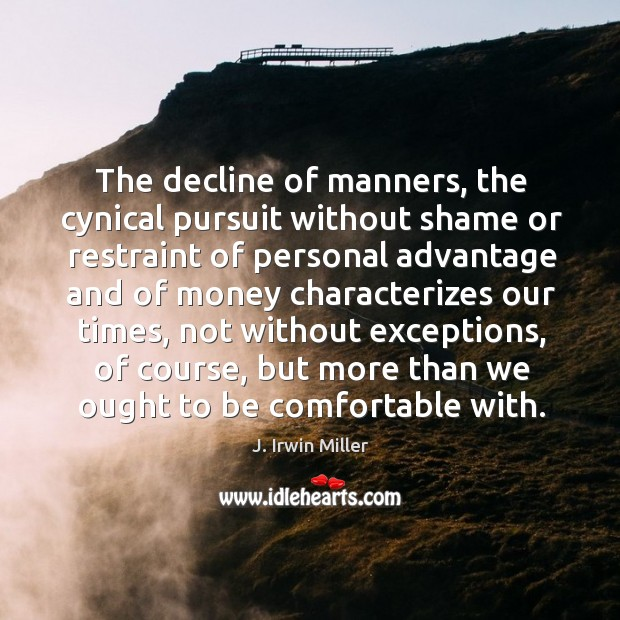 The decline of manners, the cynical pursuit without shame or restraint of personal J. Irwin Miller Picture Quote