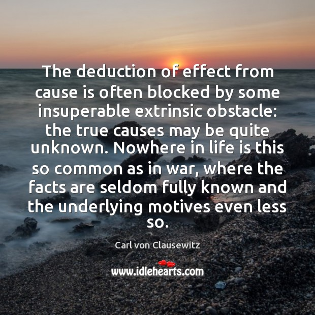 The deduction of effect from cause is often blocked by some insuperable Carl von Clausewitz Picture Quote
