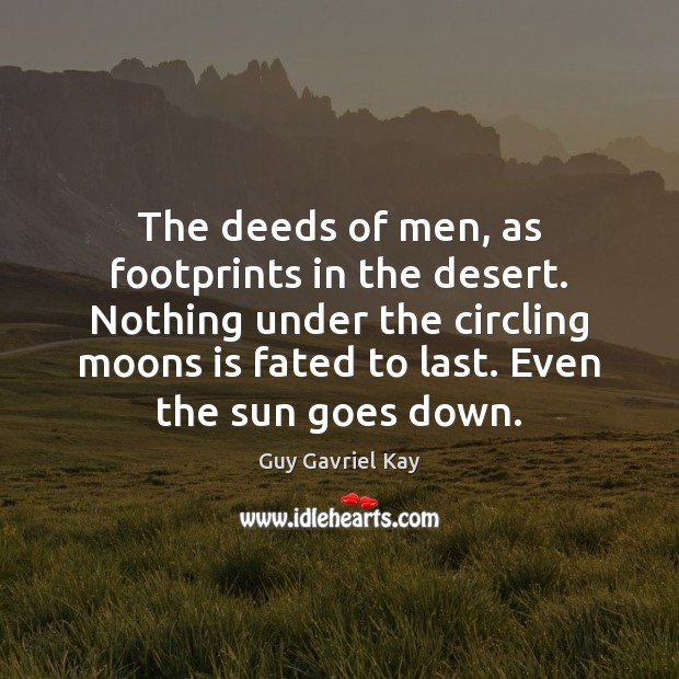 The deeds of men, as footprints in the desert. Nothing under the Guy Gavriel Kay Picture Quote