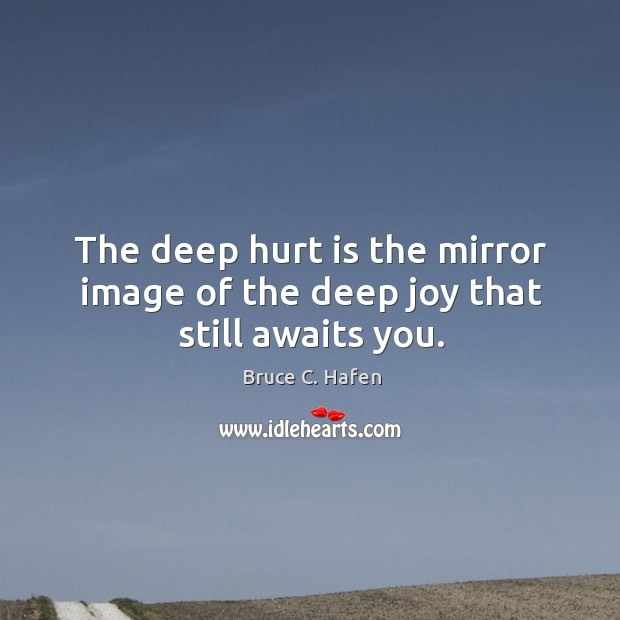 Image, The deep hurt is the mirror image of the deep joy that still awaits you.