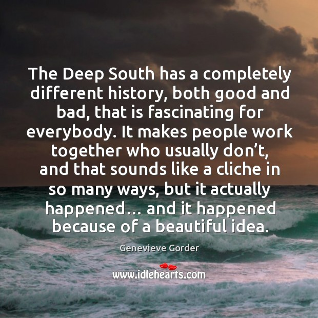 The deep south has a completely different history, both good and bad, that is fascinating for everybody. Image