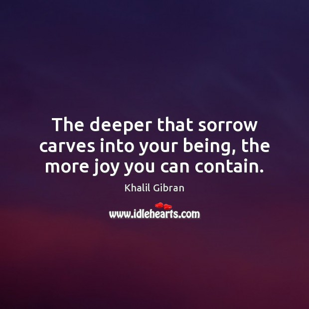 The deeper that sorrow carves into your being, the more joy you can contain. Image