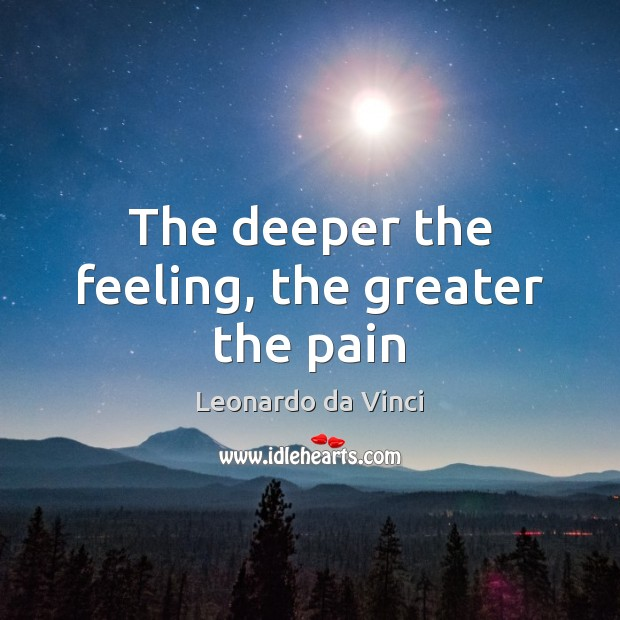 The deeper the feeling, the greater the pain Leonardo da Vinci Picture Quote