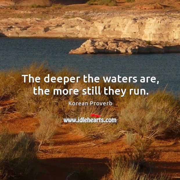 The deeper the waters are, the more still they run. Korean Proverbs Image